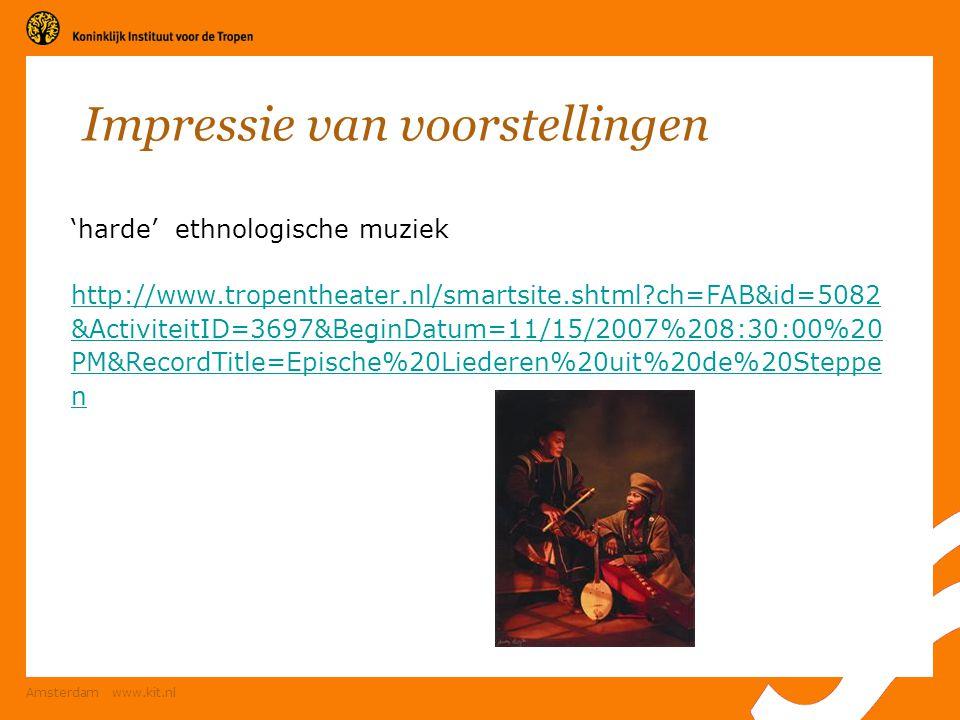 Amsterdam www.kit.nl Impressie van voorstellingen 'harde' ethnologische muziek http://www.tropentheater.nl/smartsite.shtml?ch=FAB&id=5082 &ActiviteitI