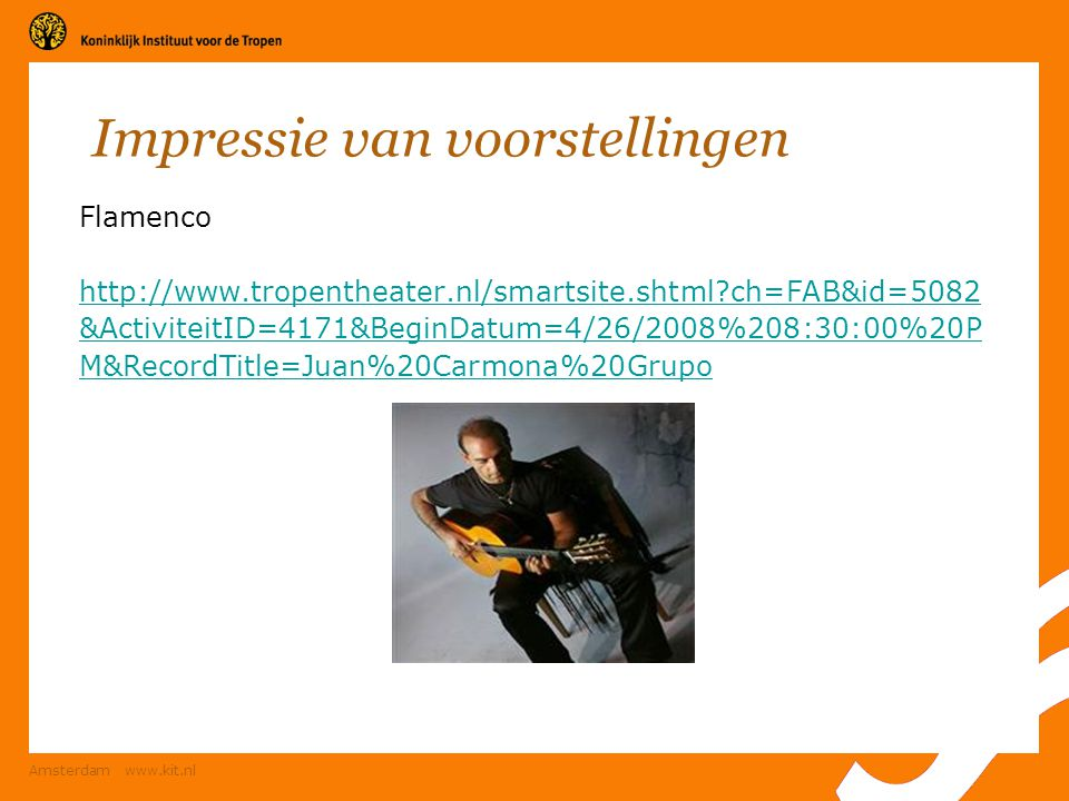 Amsterdam www.kit.nl Impressie van voorstellingen Flamenco http://www.tropentheater.nl/smartsite.shtml?ch=FAB&id=5082 &ActiviteitID=4171&BeginDatum=4/