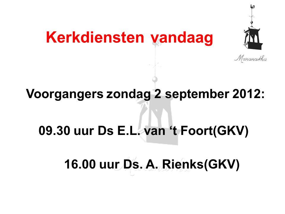 Voorgangers zondag 2 september 2012: 09.30 uur Ds E.L. van 't Foort(GKV) 16.00 uur Ds. A. Rienks(GKV) Kerkdiensten vandaag
