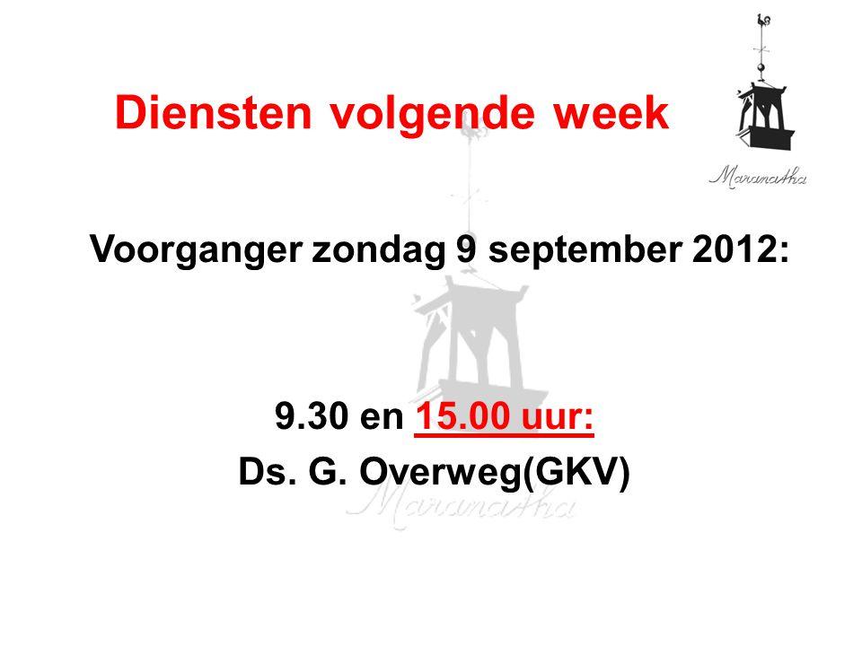 Voorganger zondag 9 september 2012: 9.30 en 15.00 uur: Ds. G. Overweg(GKV) Diensten volgende week