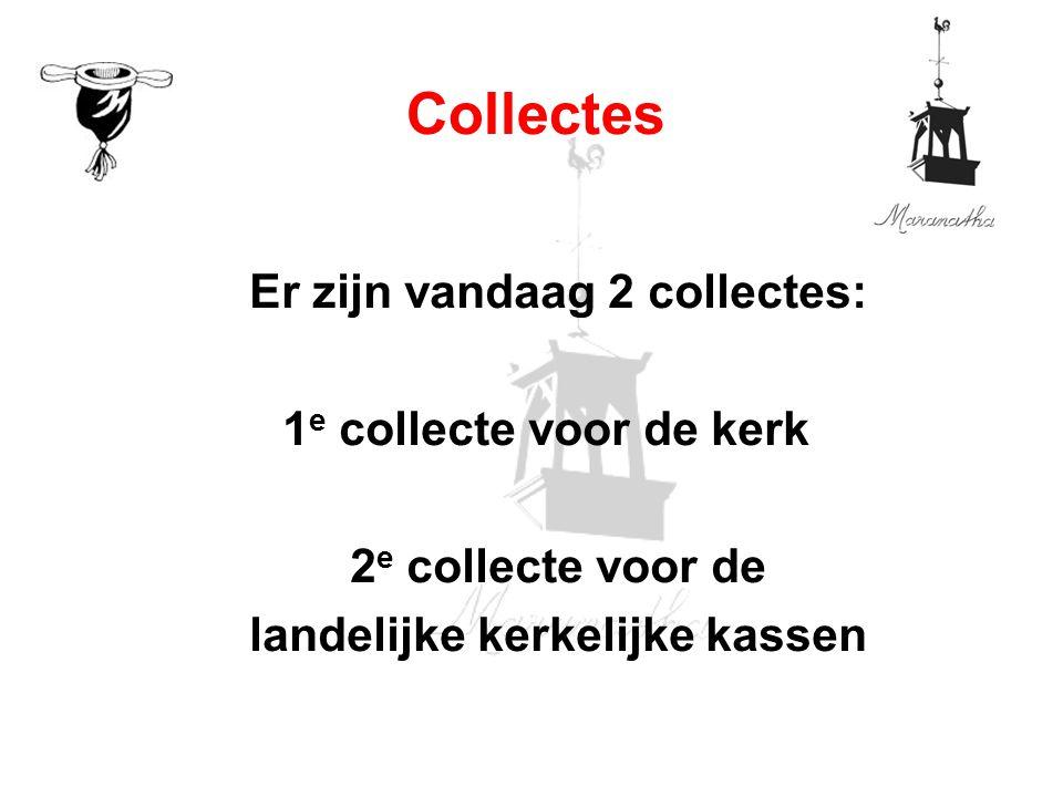 Er zijn vandaag 2 collectes: 1 e collecte voor de kerk 2 e collecte voor de landelijke kerkelijke kassen Collectes
