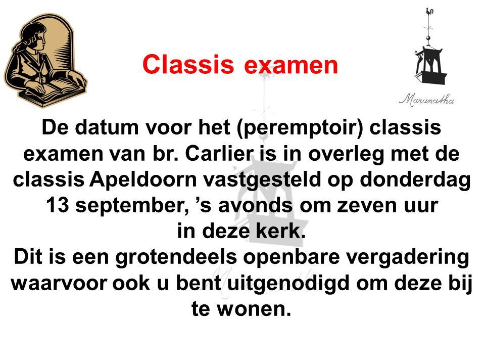 De datum voor het (peremptoir) classis examen van br. Carlier is in overleg met de classis Apeldoorn vastgesteld op donderdag 13 september, 's avonds