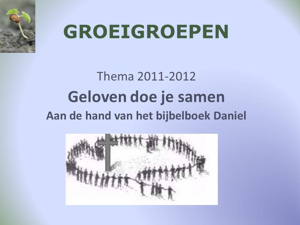 GROEIGROEPEN Thema 2011-2012 Geloven doe je samen Aan de hand van het bijbelboek Daniel