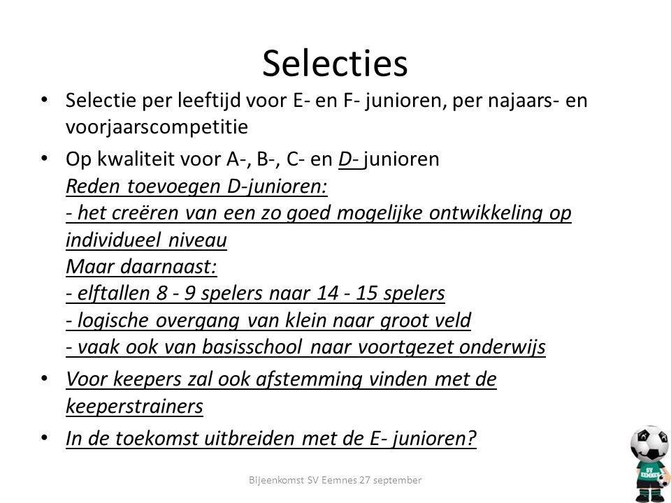 Selecties Selectie per leeftijd voor E- en F- junioren, per najaars- en voorjaarscompetitie Op kwaliteit voor A-, B-, C- en D- junioren Reden toevoegen D-junioren: - het creëren van een zo goed mogelijke ontwikkeling op individueel niveau Maar daarnaast: - elftallen 8 - 9 spelers naar 14 - 15 spelers - logische overgang van klein naar groot veld - vaak ook van basisschool naar voortgezet onderwijs Voor keepers zal ook afstemming vinden met de keeperstrainers In de toekomst uitbreiden met de E- junioren.