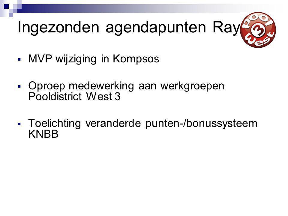 Ingezonden agendapunten Ray  MVP wijziging in Kompsos  Oproep medewerking aan werkgroepen Pooldistrict West 3  Toelichting veranderde punten-/bonussysteem KNBB