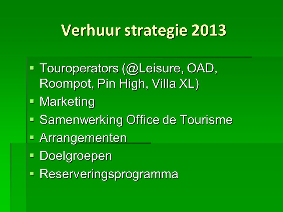 Verhuur strategie 2013  Touroperators (@Leisure, OAD, Roompot, Pin High, Villa XL)  Marketing  Samenwerking Office de Tourisme  Arrangementen  Doelgroepen  Reserveringsprogramma
