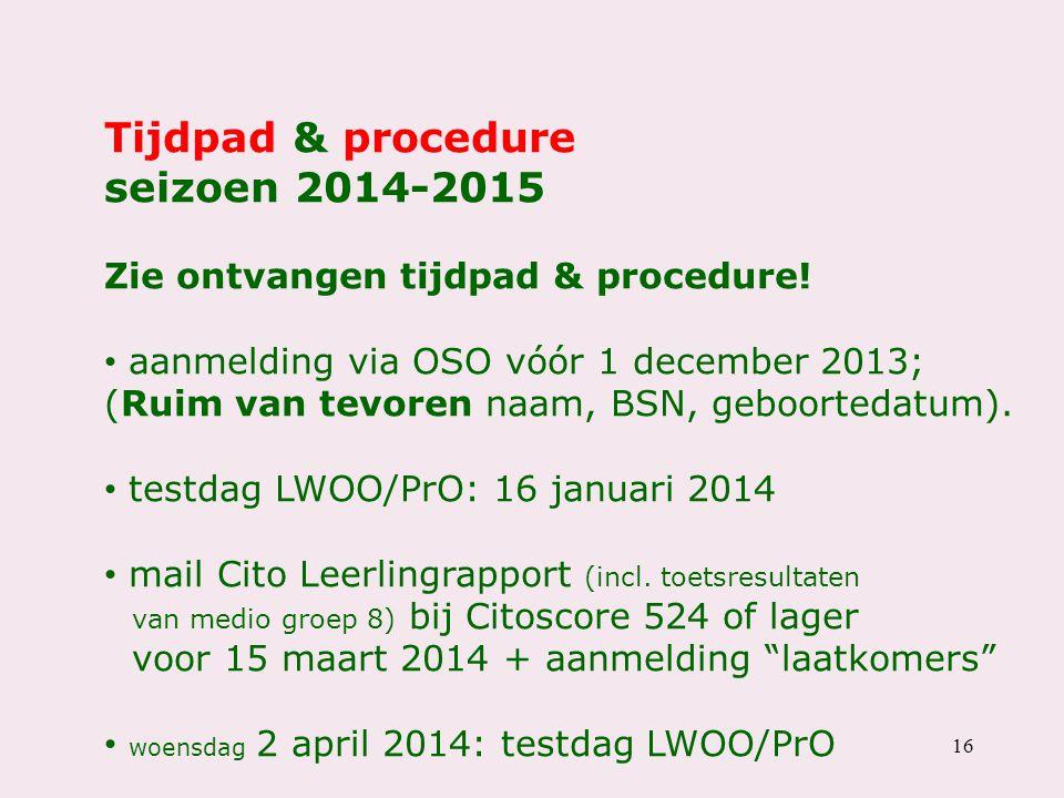 16 Tijdpad & procedure seizoen 2014-2015 Zie ontvangen tijdpad & procedure! aanmelding via OSO vóór 1 december 2013; (Ruim van tevoren naam, BSN, gebo
