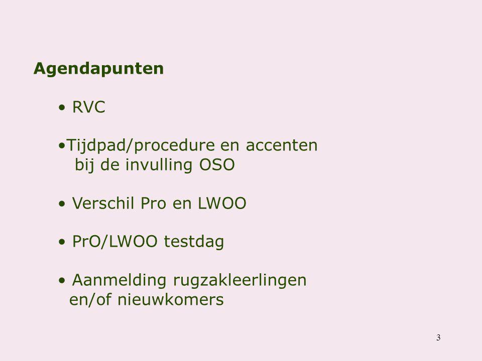 3 Agendapunten RVC Tijdpad/procedure en accenten bij de invulling OSO Verschil Pro en LWOO PrO/LWOO testdag Aanmelding rugzakleerlingen en/of nieuwkom