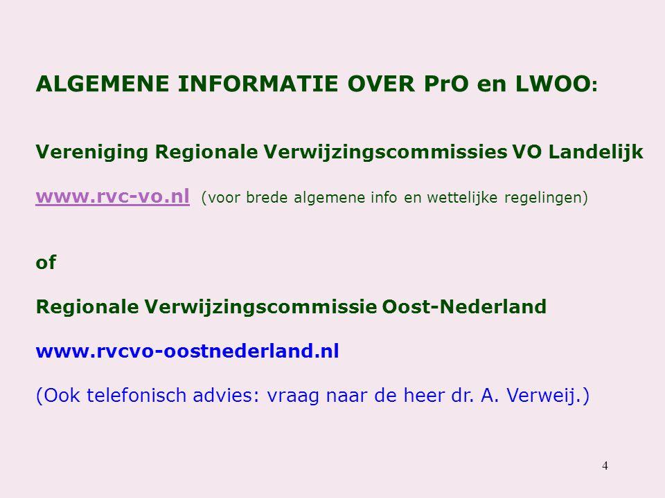 4 ALGEMENE INFORMATIE OVER PrO en LWOO : Vereniging Regionale Verwijzingscommissies VO Landelijk www.rvc-vo.nl (voor brede algemene info en wettelijke