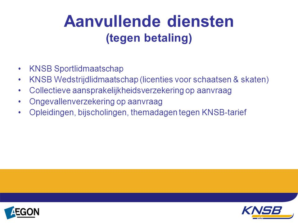 Aanvullende diensten (tegen betaling) KNSB Sportlidmaatschap KNSB Wedstrijdlidmaatschap (licenties voor schaatsen & skaten) Collectieve aansprakelijkh