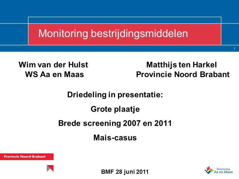 1 Wim van der Hulst WS Aa en Maas Driedeling in presentatie: Grote plaatje Brede screening 2007 en 2011 Mais-casus Monitoring bestrijdingsmiddelen BMF 28 juni 2011 Matthijs ten Harkel Provincie Noord Brabant