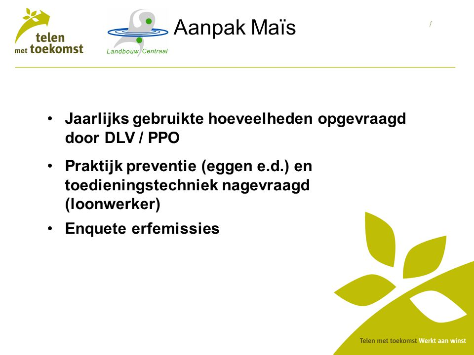 / Aanpak Maïs Jaarlijks gebruikte hoeveelheden opgevraagd door DLV / PPO Praktijk preventie (eggen e.d.) en toedieningstechniek nagevraagd (loonwerker) Enquete erfemissies