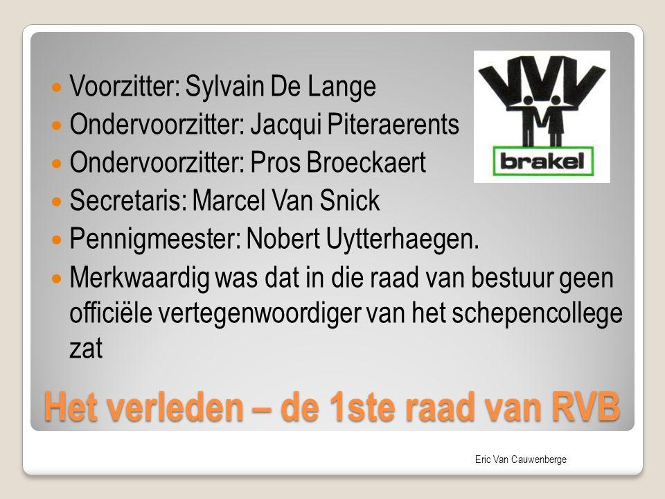 Eric Van Cauwenberge Het verleden – de 1ste raad van RVB Voorzitter: Sylvain De Lange Ondervoorzitter: Jacqui Piteraerents Ondervoorzitter: Pros Broec