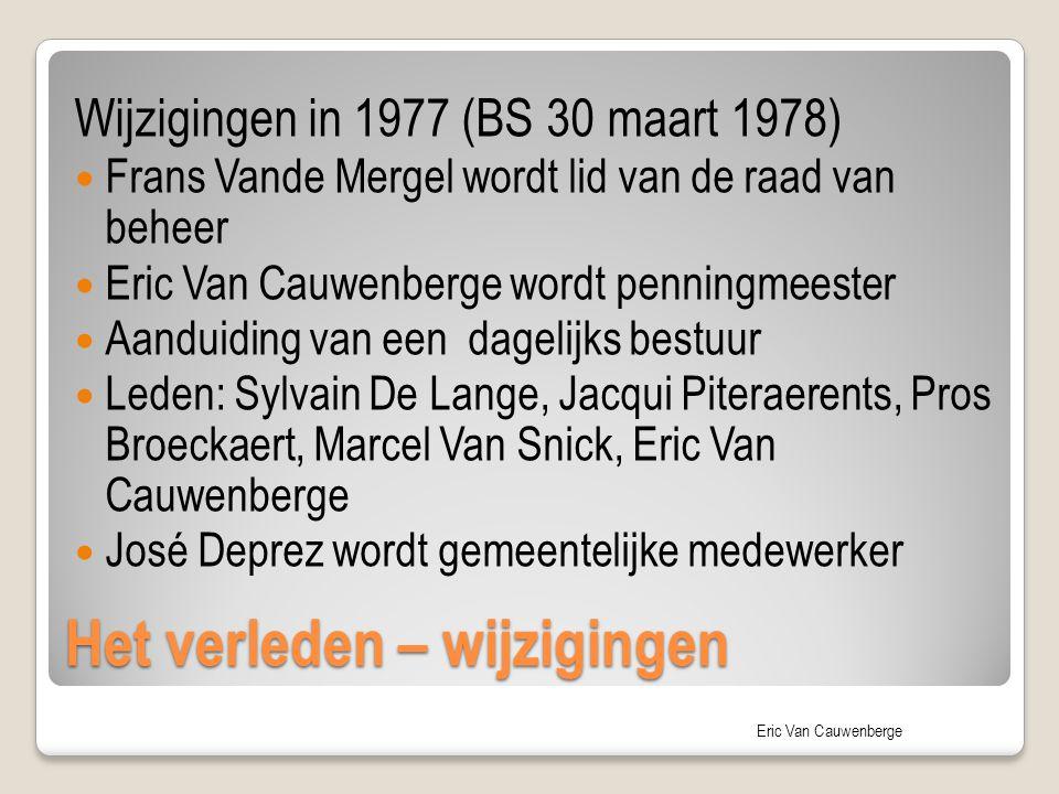 Eric Van Cauwenberge Het verleden – wijzigingen Wijzigingen in 1977 (BS 30 maart 1978) Frans Vande Mergel wordt lid van de raad van beheer Eric Van Ca