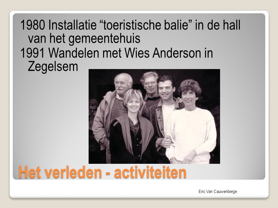 """Eric Van Cauwenberge Het verleden - activiteiten 1980 Installatie """"toeristische balie"""" in de hall van het gemeentehuis 1991 Wandelen met Wies Anderson"""