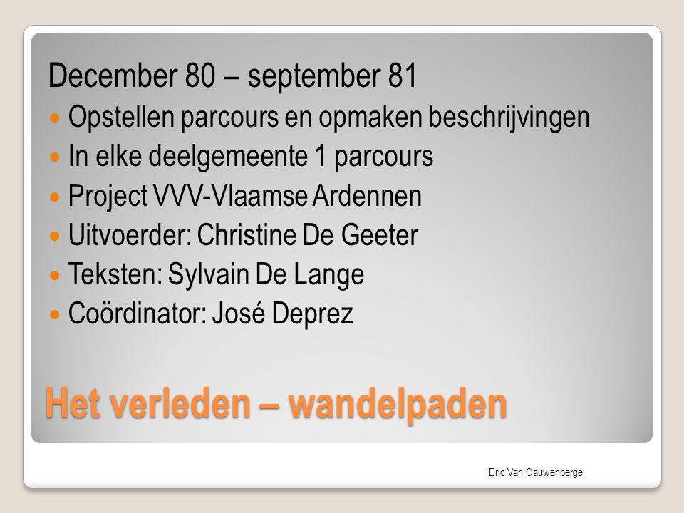 Eric Van Cauwenberge Het verleden – wandelpaden December 80 – september 81 Opstellen parcours en opmaken beschrijvingen In elke deelgemeente 1 parcour