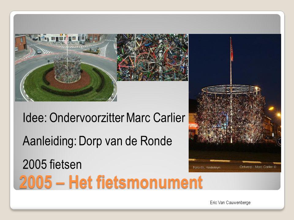 Eric Van Cauwenberge 2005 – Het fietsmonument Idee: Ondervoorzitter Marc Carlier – Dorp van de Ronde Idee: Ondervoorzitter Marc Carlier Aanleiding: Do