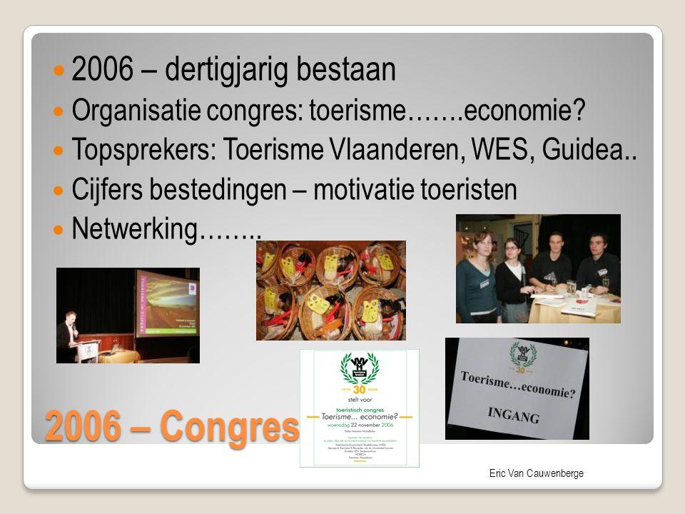 Eric Van Cauwenberge 2006 – Congres 2006 – dertigjarig bestaan Organisatie congres: toerisme…….economie? Topsprekers: Toerisme Vlaanderen, WES, Guidea