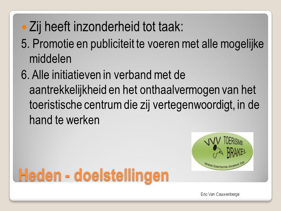 Eric Van Cauwenberge Heden - doelstellingen Zij heeft inzonderheid tot taak: 5. Promotie en publiciteit te voeren met alle mogelijke middelen 6. Alle