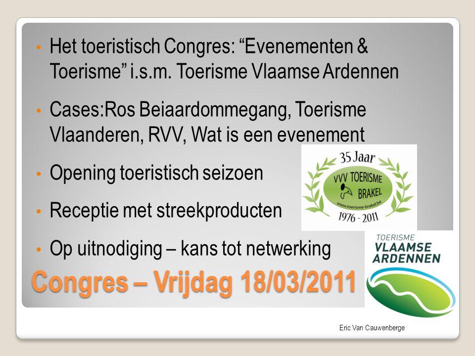 "Eric Van Cauwenberge Congres – Vrijdag 18/03/2011 Het toeristisch Congres: ""Evenementen & Toerisme"" i.s.m. Toerisme Vlaamse Ardennen Cases:Ros Beiaard"
