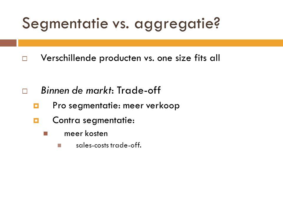 Segmentatie vs. aggregatie?  Verschillende producten vs. one size fits all  Binnen de markt: Trade-off  Pro segmentatie: meer verkoop  Contra segm