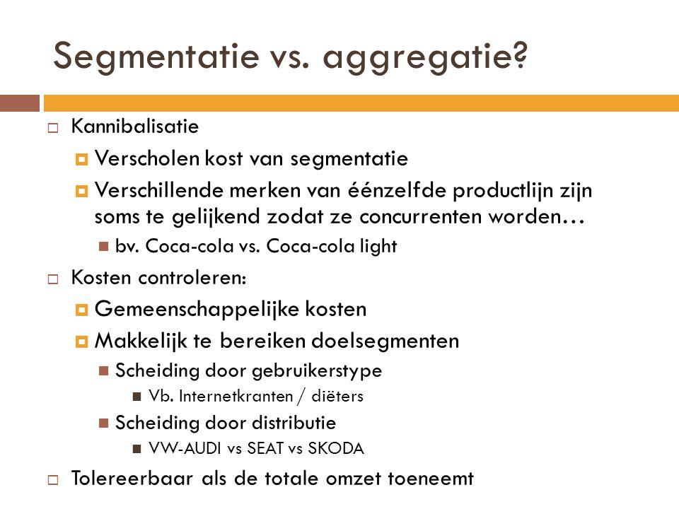 Segmentatie vs. aggregatie?  Kannibalisatie  Verscholen kost van segmentatie  Verschillende merken van éénzelfde productlijn zijn soms te gelijkend