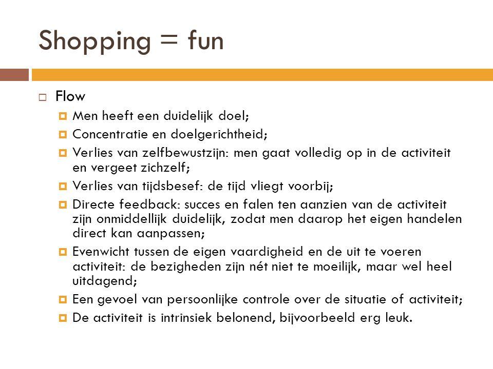 Shopping = fun  Flow  Men heeft een duidelijk doel;  Concentratie en doelgerichtheid;  Verlies van zelfbewustzijn: men gaat volledig op in de acti