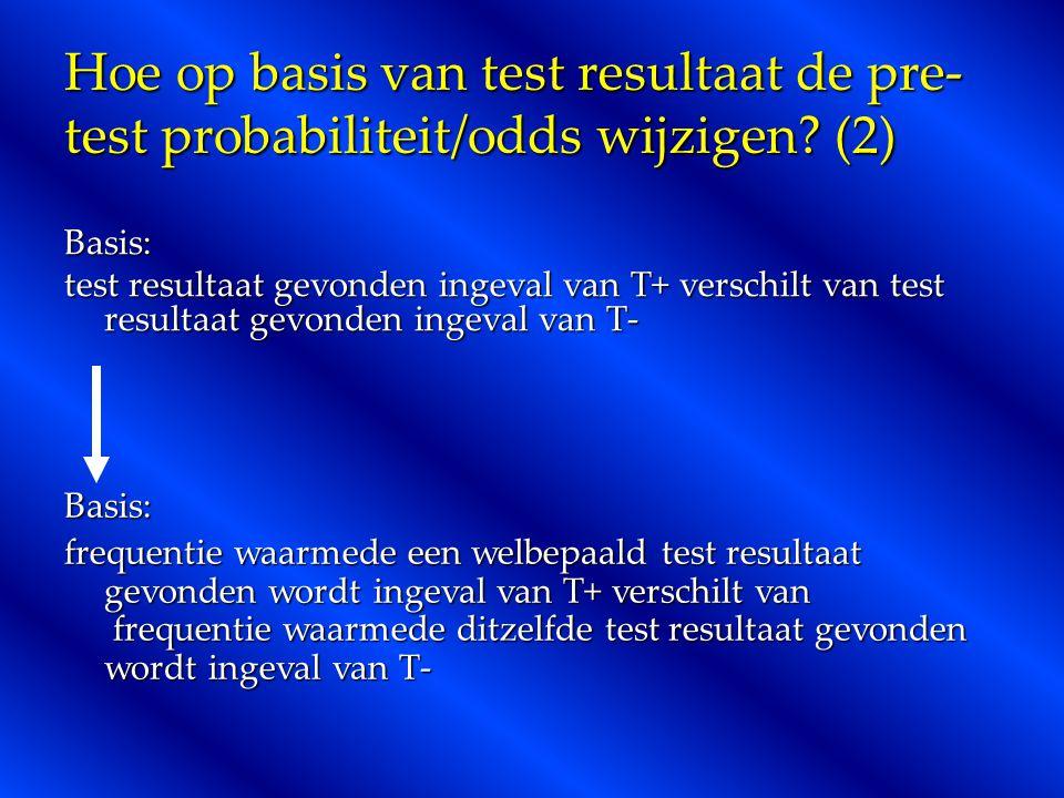 Hoe op basis van test resultaat de pre- test probabiliteit/odds wijzigen? (2) Basis: test resultaat gevonden ingeval van T+ verschilt van test resulta
