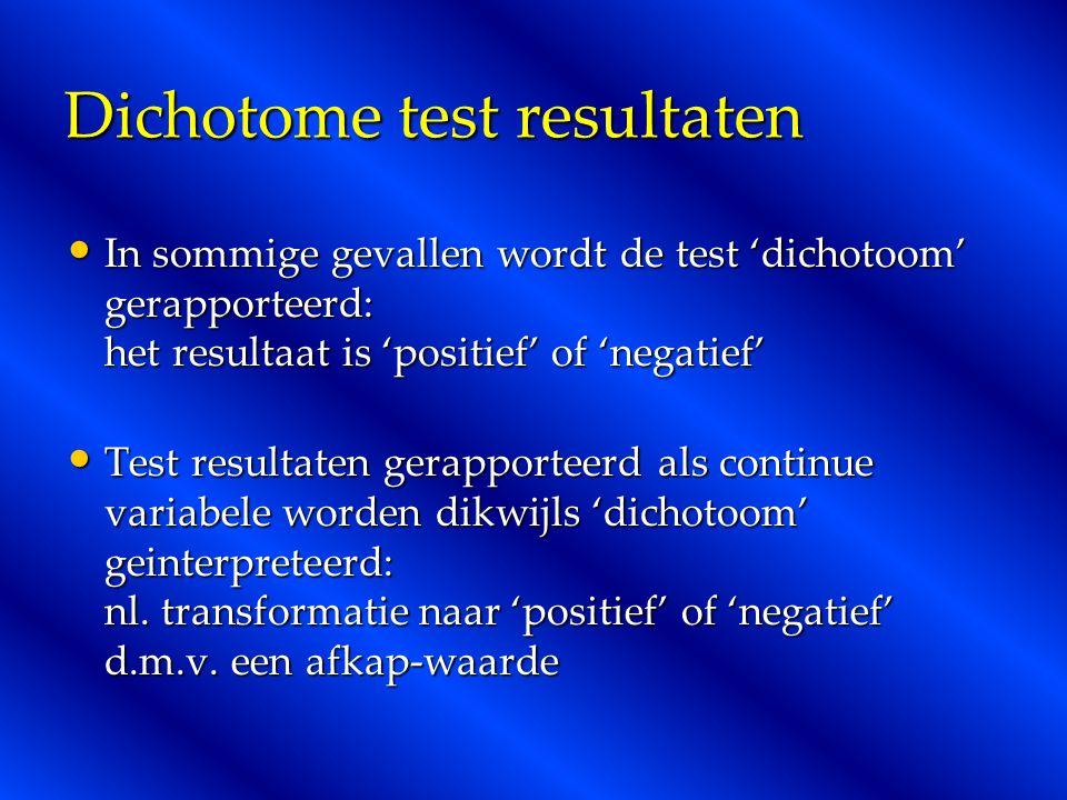 Dichotome test resultaten In sommige gevallen wordt de test 'dichotoom' gerapporteerd: het resultaat is 'positief' of 'negatief' In sommige gevallen wordt de test 'dichotoom' gerapporteerd: het resultaat is 'positief' of 'negatief' Test resultaten gerapporteerd als continue variabele worden dikwijls 'dichotoom' geinterpreteerd: nl.