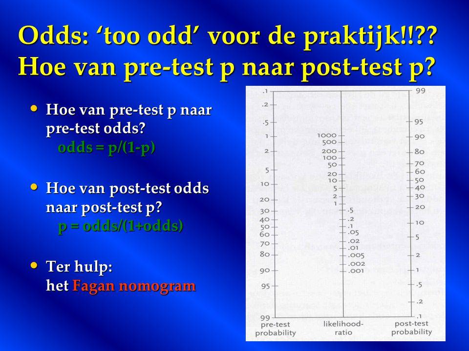 Odds: 'too odd' voor de praktijk!!?? Hoe van pre-test p naar post-test p? Hoe van pre-test p naar pre-test odds? odds = p/(1-p) Hoe van pre-test p naa
