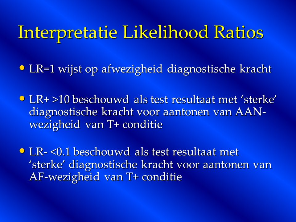 Interpretatie Likelihood Ratios LR=1 wijst op afwezigheid diagnostische kracht LR=1 wijst op afwezigheid diagnostische kracht LR+ >10 beschouwd als test resultaat met 'sterke' diagnostische kracht voor aantonen van AAN- wezigheid van T+ conditie LR+ >10 beschouwd als test resultaat met 'sterke' diagnostische kracht voor aantonen van AAN- wezigheid van T+ conditie LR- <0.1 beschouwd als test resultaat met 'sterke' diagnostische kracht voor aantonen van AF-wezigheid van T+ conditie LR- <0.1 beschouwd als test resultaat met 'sterke' diagnostische kracht voor aantonen van AF-wezigheid van T+ conditie