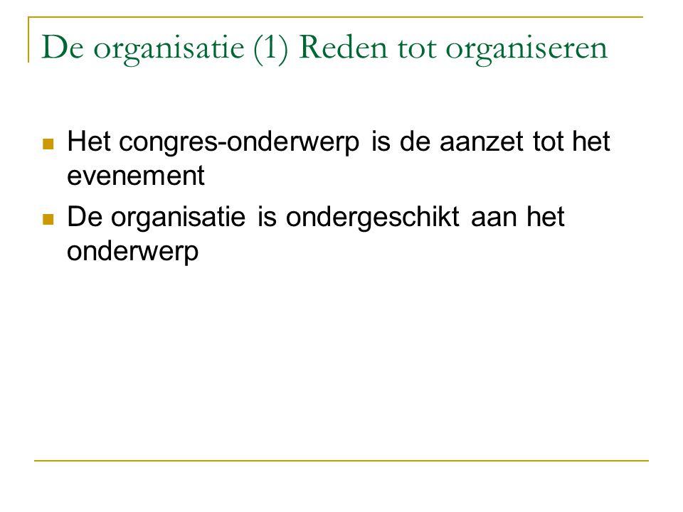 De organisatie (1) Reden tot organiseren Het congres-onderwerp is de aanzet tot het evenement De organisatie is ondergeschikt aan het onderwerp