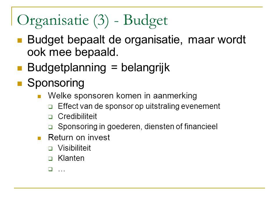 Organisatie (3) - Budget Budget bepaalt de organisatie, maar wordt ook mee bepaald. Budgetplanning = belangrijk Sponsoring Welke sponsoren komen in aa