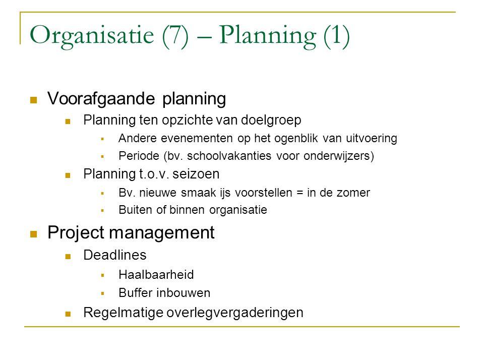 Organisatie (7) – Planning (1) Voorafgaande planning Planning ten opzichte van doelgroep  Andere evenementen op het ogenblik van uitvoering  Periode