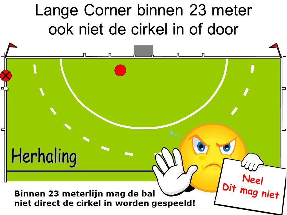 Lange Corner binnen 23 meter ook niet de cirkel in of door Binnen 23 meterlijn mag de bal niet direct de cirkel in worden gespeeld! Nee! Dit mag niet