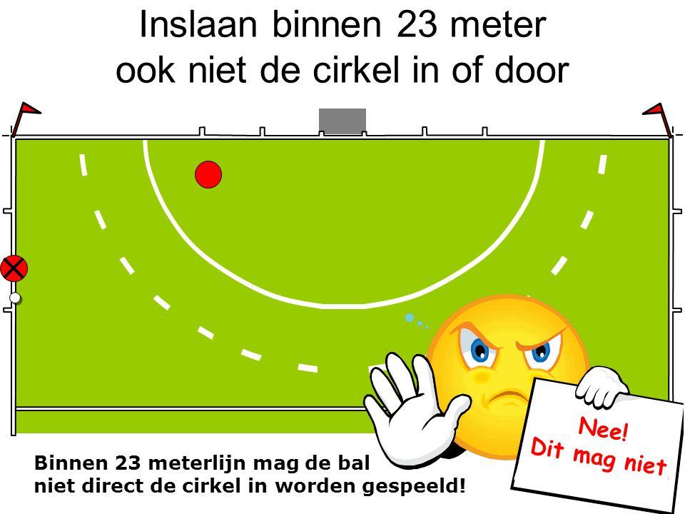 Inslaan binnen 23 meter ook niet de cirkel in of door Binnen 23 meterlijn mag de bal niet direct de cirkel in worden gespeeld! Nee! Dit mag niet