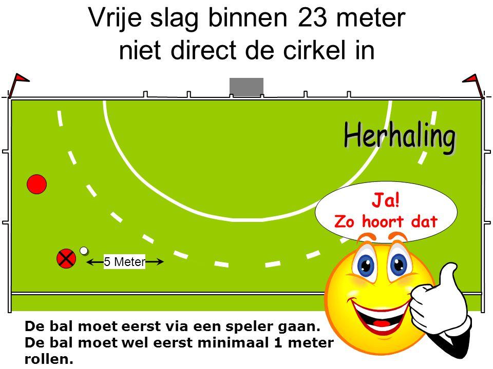 Vrije slag binnen 23 meter niet direct de cirkel in De bal moet eerst via een speler gaan. De bal moet wel eerst minimaal 1 meter rollen. 5 Meter Ja!