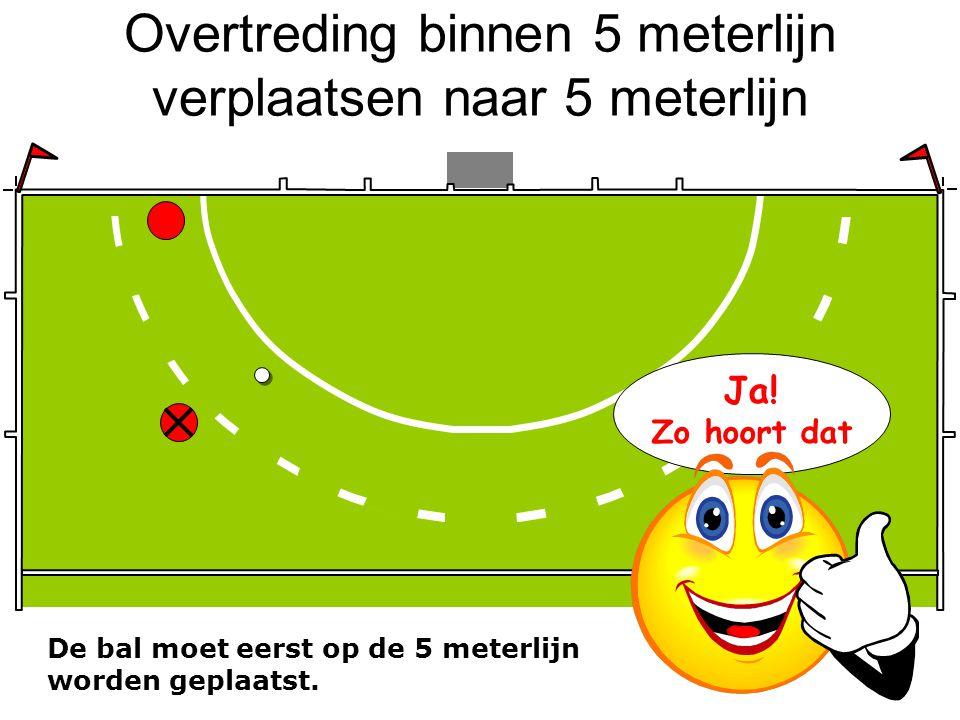 Overtreding binnen 5 meterlijn verplaatsen naar 5 meterlijn De bal moet eerst op de 5 meterlijn worden geplaatst. Daarna pas de vrije slag nemen! Ja!