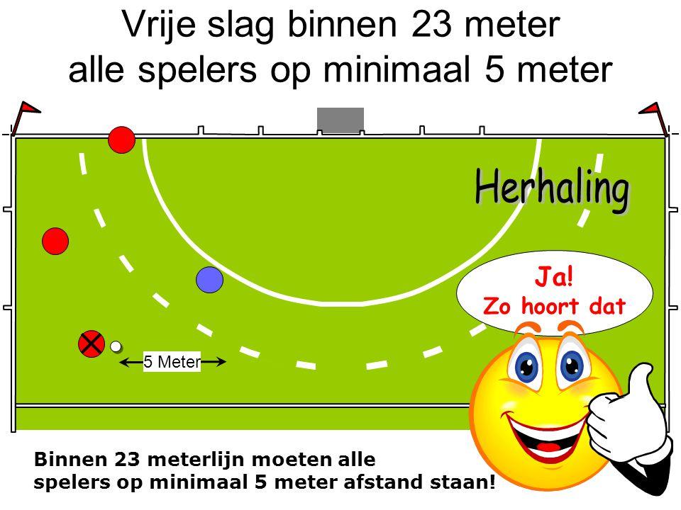 Vrije slag binnen 23 meter alle spelers op minimaal 5 meter 5 Meter Ja! Zo hoort dat Binnen 23 meterlijn moeten alle spelers op minimaal 5 meter afsta