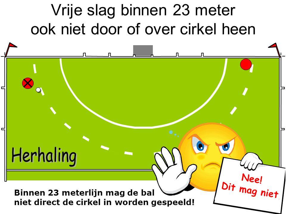 Vrije slag binnen 23 meter ook niet door of over cirkel heen Binnen 23 meterlijn mag de bal niet direct de cirkel in worden gespeeld! Nee! Dit mag nie