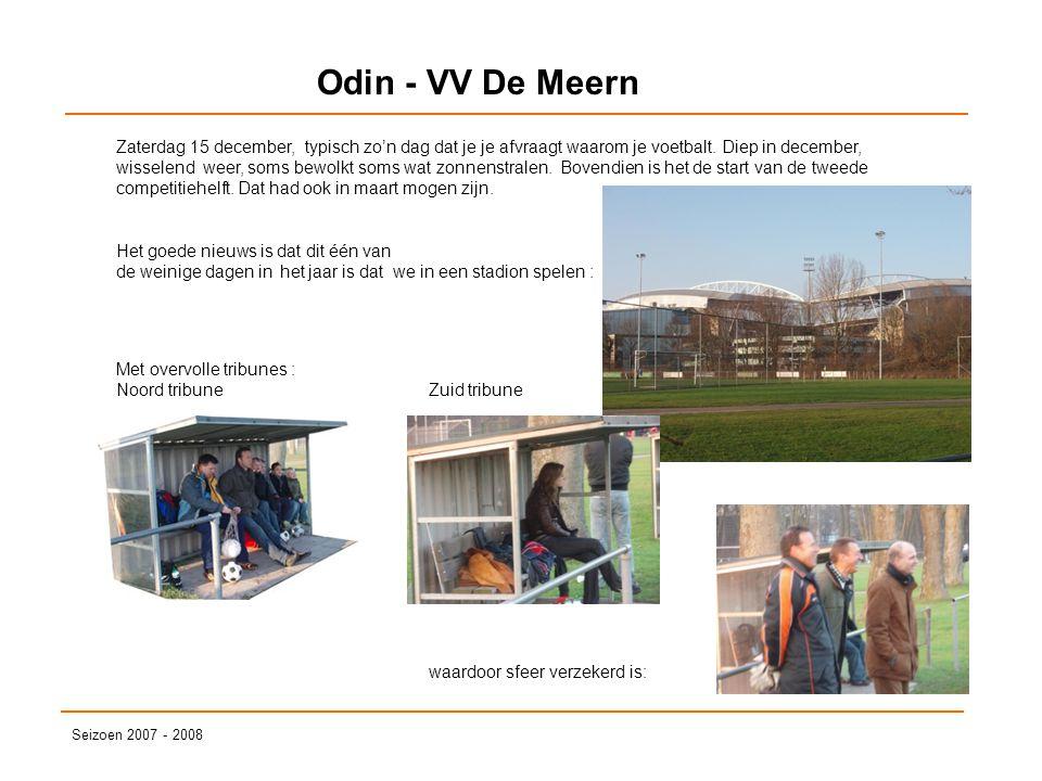 Odin - VV De Meern Seizoen 2007 - 2008 Zaterdag 15 december, typisch zo'n dag dat je je afvraagt waarom je voetbalt. Diep in december, wisselend weer,