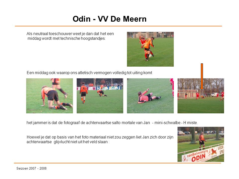 Odin - VV De Meern Seizoen 2007 - 2008 Als neutraal toeschouwer weet je dan dat het een middag wordt met technische hoogstandjes: Een middag ook waaro