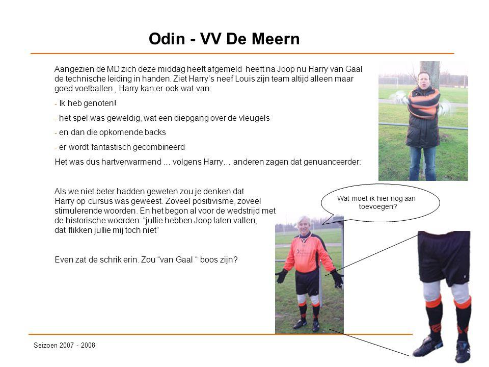 Odin - VV De Meern Seizoen 2007 - 2008 Aangezien de MD zich deze middag heeft afgemeld heeft na Joop nu Harry van Gaal de technische leiding in handen.