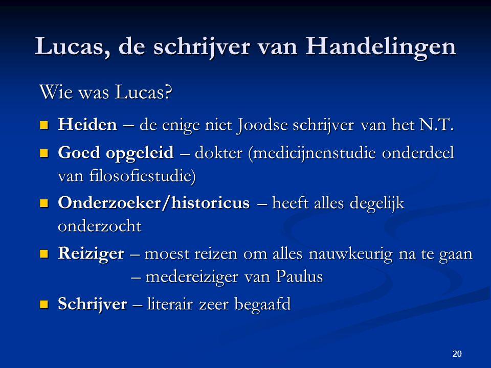 20 Lucas, de schrijver van Handelingen Wie was Lucas? Heiden – de enige niet Joodse schrijver van het N.T. Heiden – de enige niet Joodse schrijver van