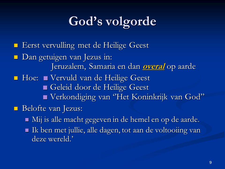 9 God's volgorde Eerst vervulling met de Heilige Geest Eerst vervulling met de Heilige Geest Dan getuigen van Jezus in: Jeruzalem, Samaria en dan over