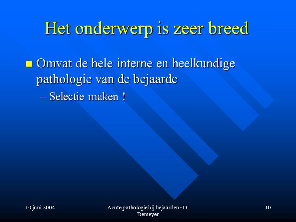10 juni 2004Acute pathologie bij bejaarden - D. Demeyer 10 Het onderwerp is zeer breed Omvat de hele interne en heelkundige pathologie van de bejaarde
