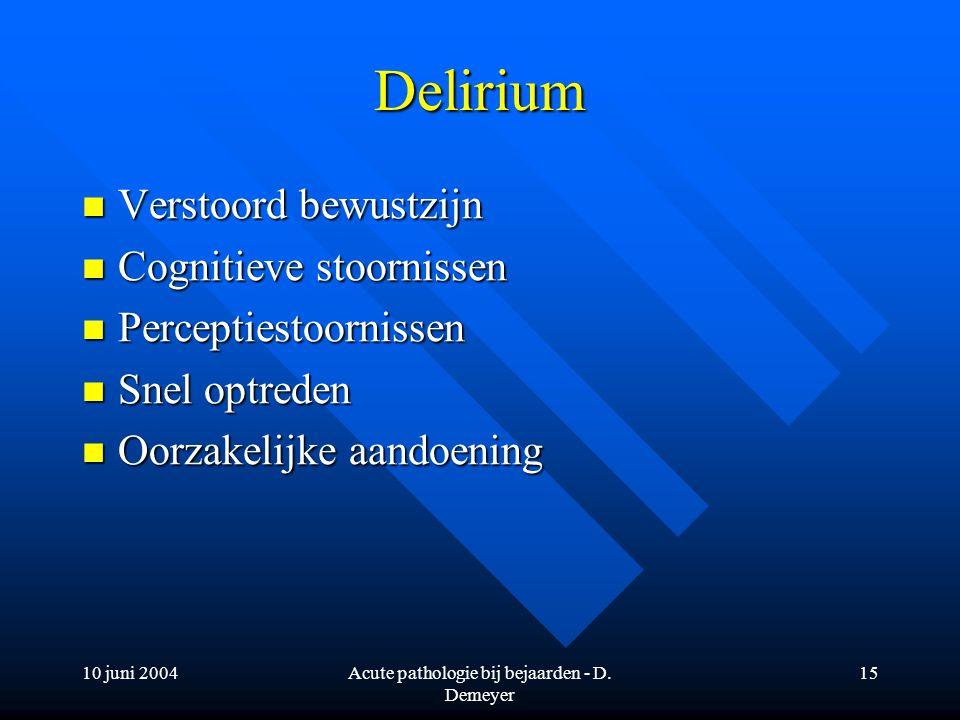 10 juni 2004Acute pathologie bij bejaarden - D. Demeyer 15 Delirium Verstoord bewustzijn Verstoord bewustzijn Cognitieve stoornissen Cognitieve stoorn