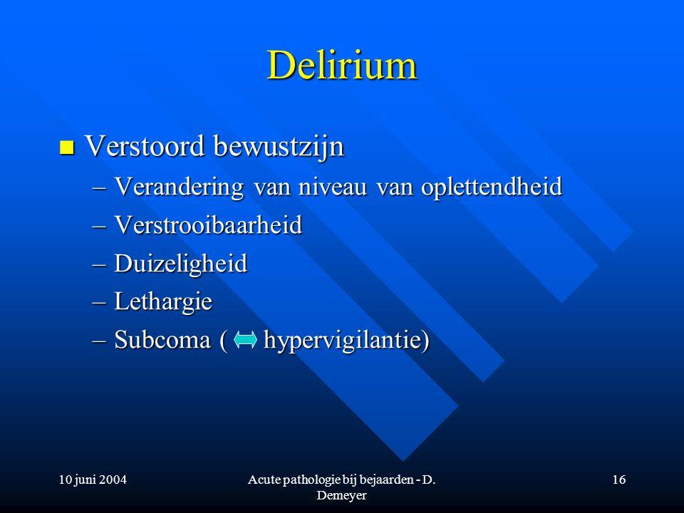 10 juni 2004Acute pathologie bij bejaarden - D. Demeyer 16 Delirium Verstoord bewustzijn Verstoord bewustzijn –Verandering van niveau van oplettendhei
