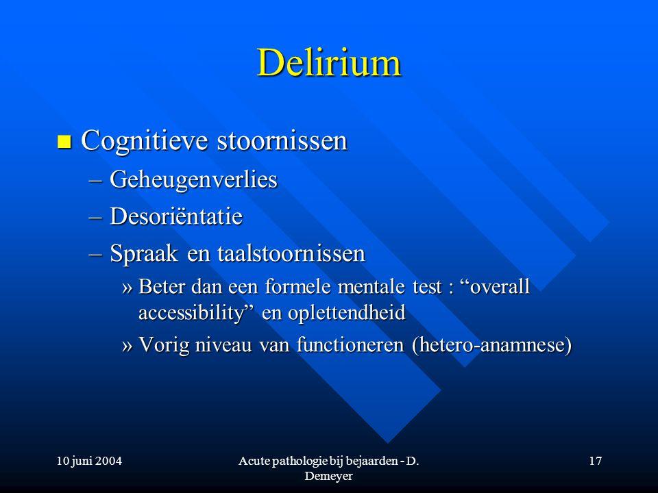 10 juni 2004Acute pathologie bij bejaarden - D. Demeyer 17 Delirium Cognitieve stoornissen Cognitieve stoornissen –Geheugenverlies –Desoriëntatie –Spr