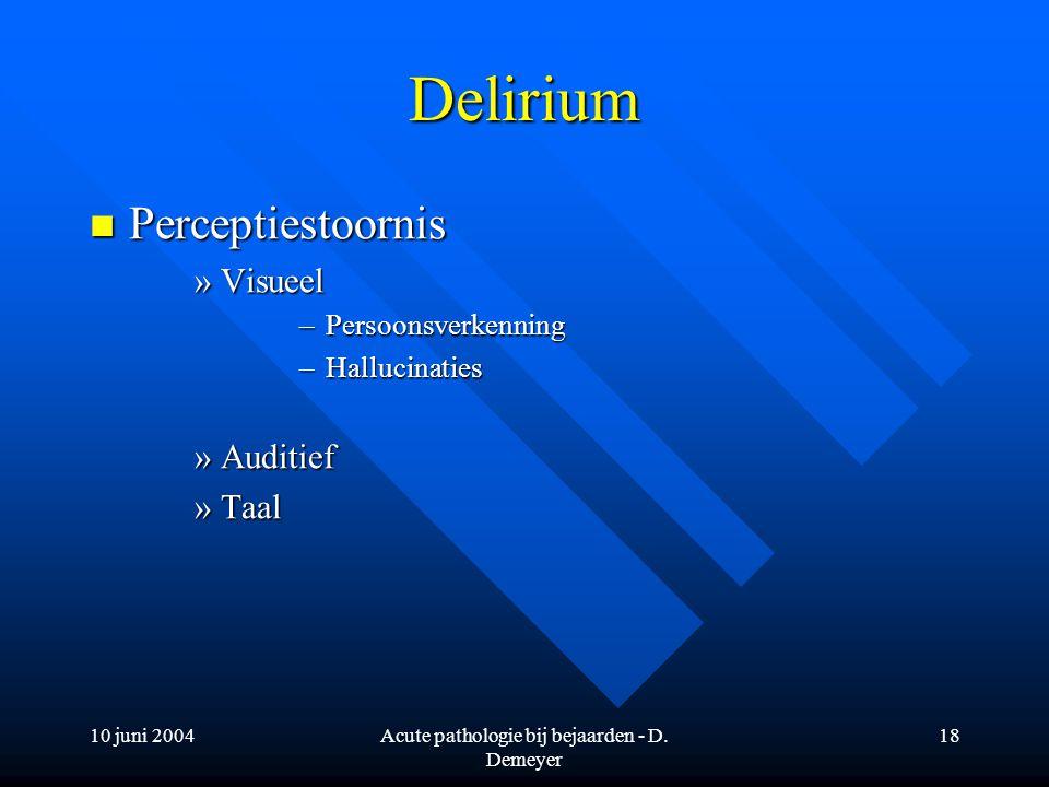 10 juni 2004Acute pathologie bij bejaarden - D. Demeyer 18 Delirium Perceptiestoornis Perceptiestoornis »Visueel –Persoonsverkenning –Hallucinaties »A